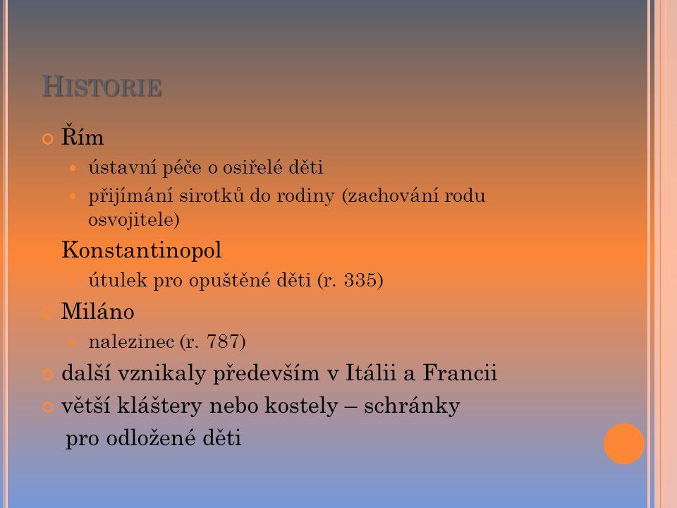 H ISTORIE Řím ústavní péče o osiřelé děti přijímání sirotků do rodiny (zachování rodu osvojitele) Konstantinopol útulek pro opuštěné děti (r. 335) Mil