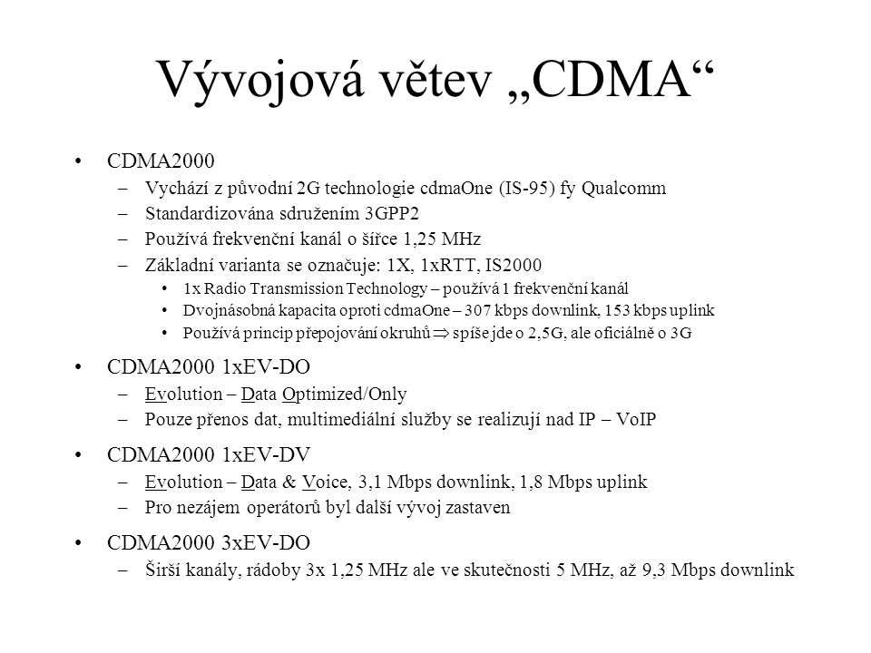 """Vývojová větev """"CDMA CDMA2000 –Vychází z původní 2G technologie cdmaOne (IS-95) fy Qualcomm –Standardizována sdružením 3GPP2 –Používá frekvenční kanál o šířce 1,25 MHz –Základní varianta se označuje: 1X, 1xRTT, IS2000 1x Radio Transmission Technology – používá 1 frekvenční kanál Dvojnásobná kapacita oproti cdmaOne – 307 kbps downlink, 153 kbps uplink Používá princip přepojování okruhů  spíše jde o 2,5G, ale oficiálně o 3G CDMA2000 1xEV-DO –Evolution – Data Optimized/Only –Pouze přenos dat, multimediální služby se realizují nad IP – VoIP CDMA2000 1xEV-DV –Evolution – Data & Voice, 3,1 Mbps downlink, 1,8 Mbps uplink –Pro nezájem operátorů byl další vývoj zastaven CDMA2000 3xEV-DO –Širší kanály, rádoby 3x 1,25 MHz ale ve skutečnosti 5 MHz, až 9,3 Mbps downlink"""