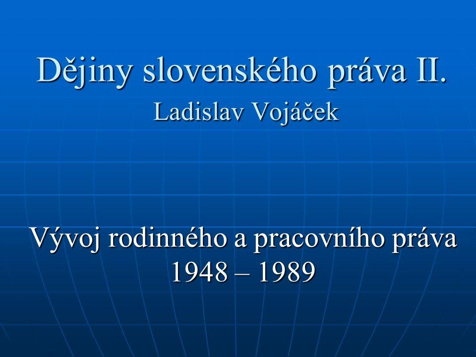 Dějiny slovenského práva II. Ladislav Vojáček Vývoj rodinného a pracovního práva 1948 – 1989
