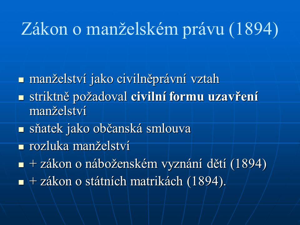 Zákon o manželském právu (1894) manželství jako civilněprávní vztah manželství jako civilněprávní vztah striktně požadoval civilní formu uzavření manželství striktně požadoval civilní formu uzavření manželství sňatek jako občanská smlouva sňatek jako občanská smlouva rozluka manželství rozluka manželství + zákon o náboženském vyznání dětí (1894) + zákon o náboženském vyznání dětí (1894) + zákon o státních matrikách (1894).