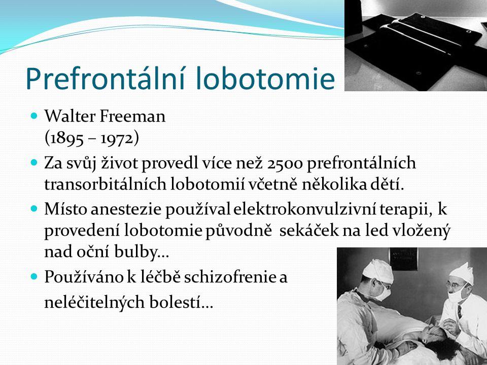 Prefrontální lobotomie Walter Freeman (1895 – 1972) Za svůj život provedl více než 2500 prefrontálních transorbitálních lobotomií včetně několika dětí.