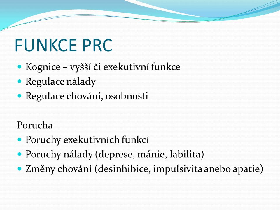 FUNKCE PRC Kognice – vyšší či exekutivní funkce Regulace nálady Regulace chování, osobnosti Porucha Poruchy exekutivních funkcí Poruchy nálady (deprese, mánie, labilita) Změny chování (desinhibice, impulsivita anebo apatie)