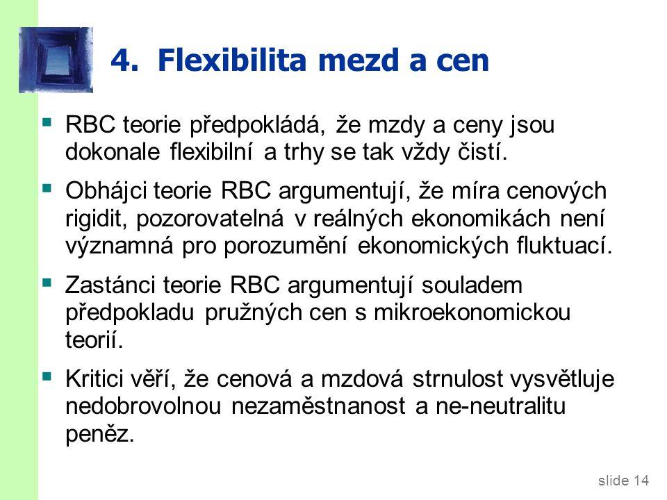 slide 14 4. Flexibilita mezd a cen  RBC teorie předpokládá, že mzdy a ceny jsou dokonale flexibilní a trhy se tak vždy čistí.  Obhájci teorie RBC ar