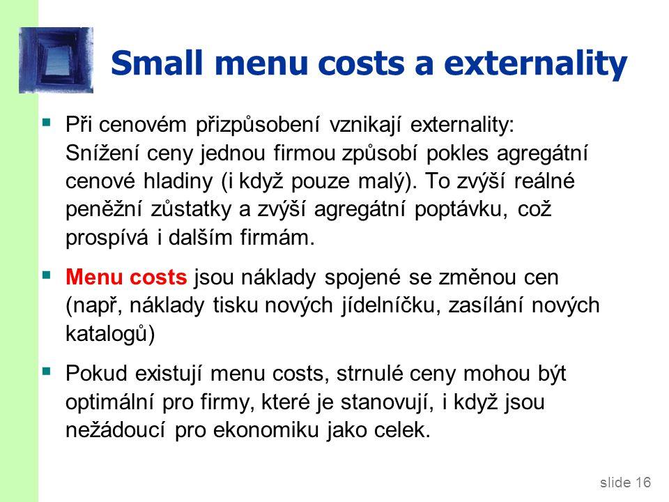 slide 16 Small menu costs a externality  Při cenovém přizpůsobení vznikají externality: Snížení ceny jednou firmou způsobí pokles agregátní cenové hl