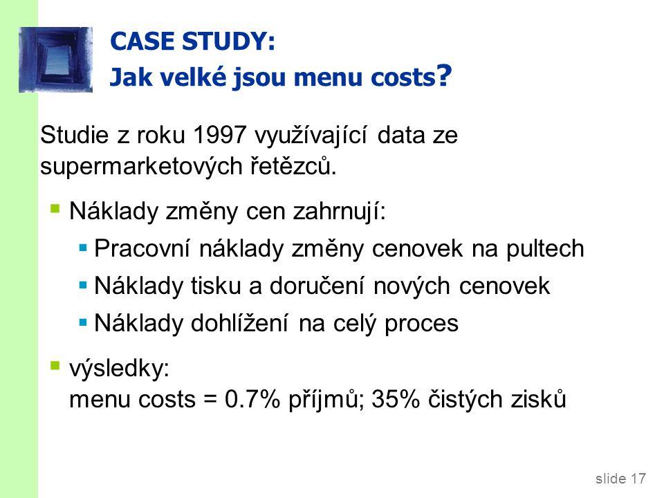 slide 17 CASE STUDY: Jak velké jsou menu costs ? Studie z roku 1997 využívající data ze supermarketových řetězců.  Náklady změny cen zahrnují:  Prac