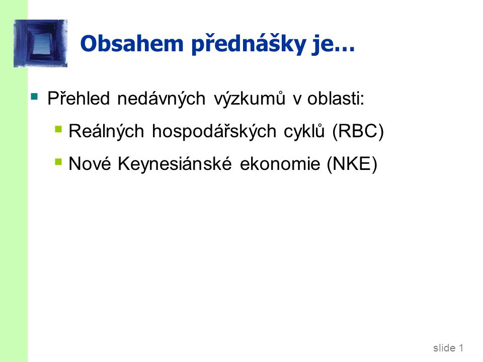 slide 1 Obsahem přednášky je…  Přehled nedávných výzkumů v oblasti:  Reálných hospodářských cyklů (RBC)  Nové Keynesiánské ekonomie (NKE)