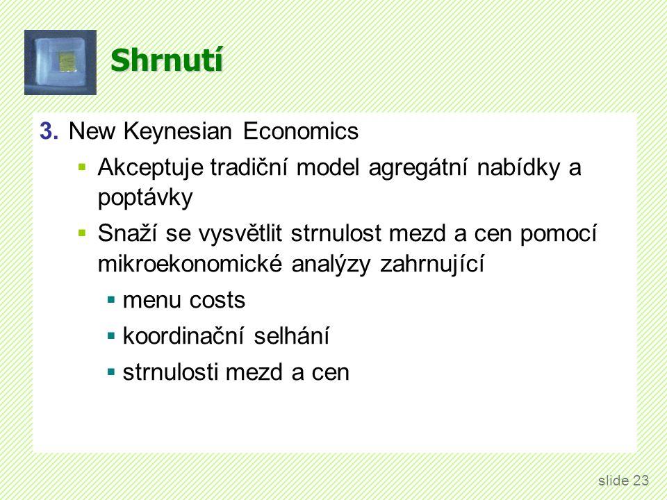 Shrnutí 3.New Keynesian Economics  Akceptuje tradiční model agregátní nabídky a poptávky  Snaží se vysvětlit strnulost mezd a cen pomocí mikroekonom
