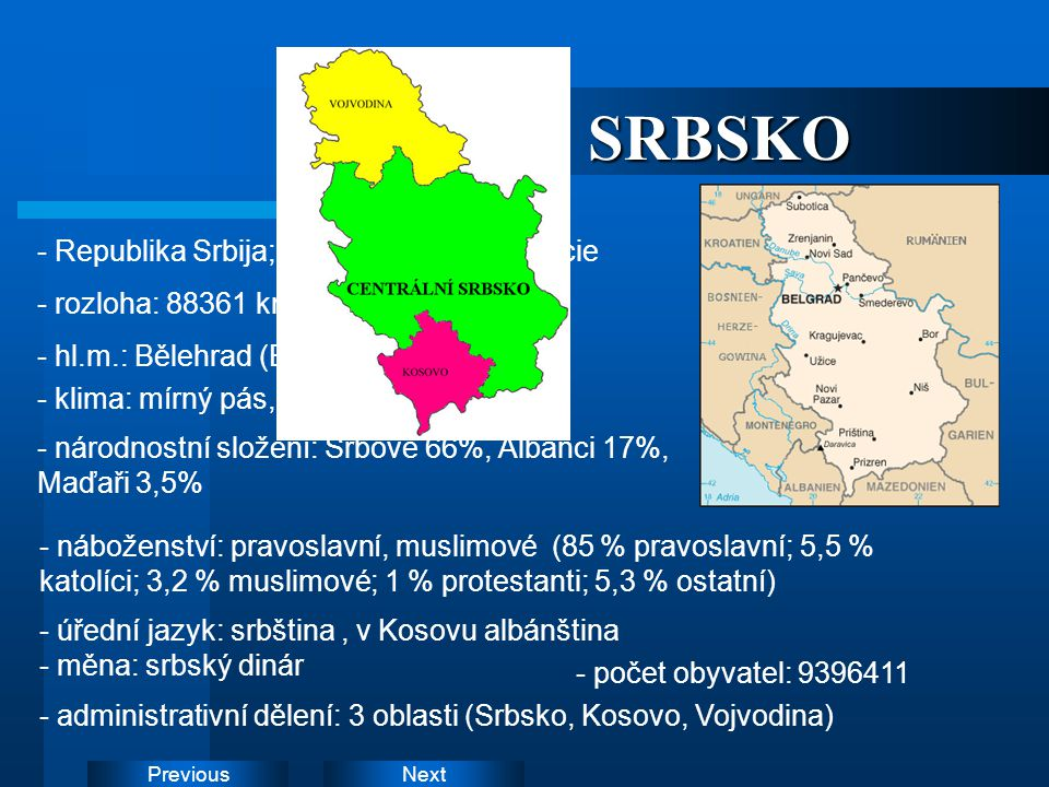 NextPreviousSRBSKO - Republika Srbija; parlamentní demokracie - rozloha: 88361 km2 - hl.m.: Bělehrad (Beograd,Belgrade) - klima: mírný pás, subtropick