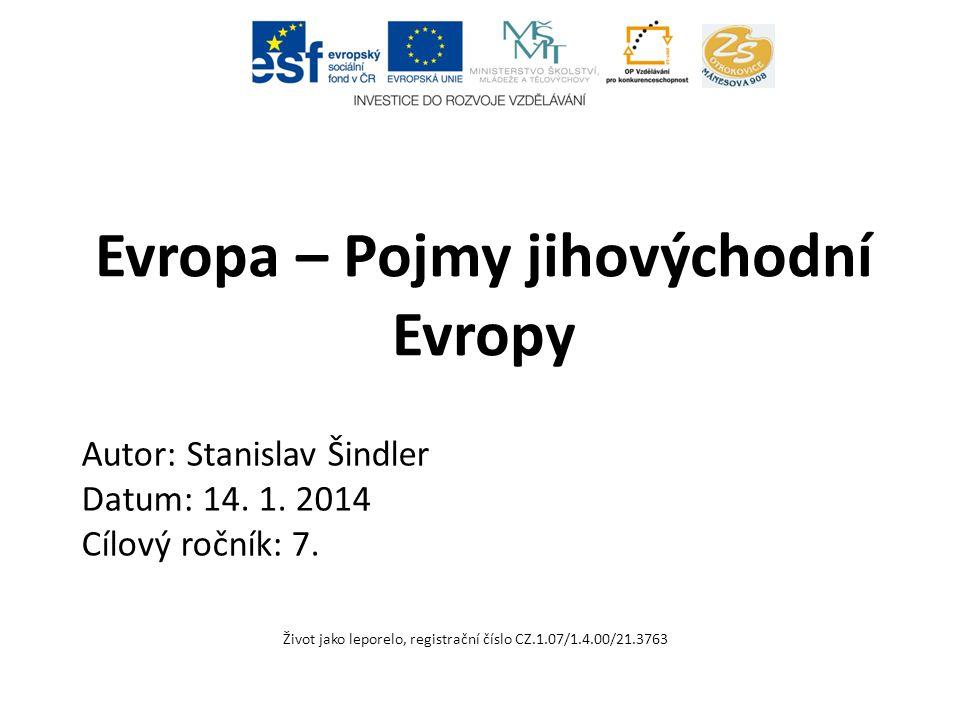 Evropa – Pojmy jihovýchodní Evropy Život jako leporelo, registrační číslo CZ.1.07/1.4.00/21.3763 Autor: Stanislav Šindler Datum: 14. 1. 2014 Cílový ro