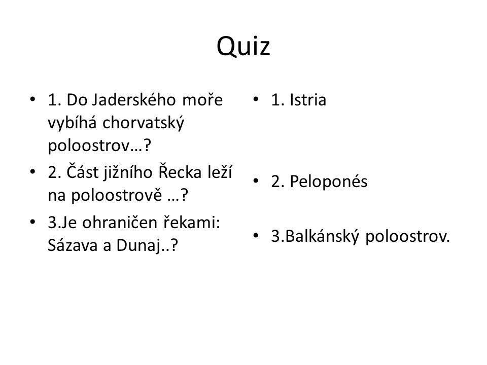 Quiz 1. Do Jaderského moře vybíhá chorvatský poloostrov…? 2. Část jižního Řecka leží na poloostrově …? 3.Je ohraničen řekami: Sázava a Dunaj..? 1. Ist