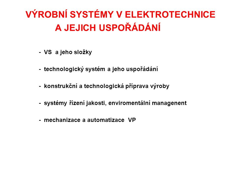 VÝROBNÍ SYSTÉMY V ELEKTROTECHNICE A JEJICH USPOŘÁDÁNÍ - VS a jeho složky - technologický systém a jeho uspořádání - konstrukční a technologická přípra