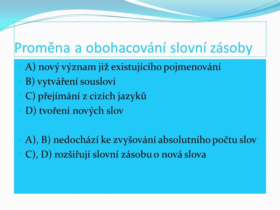 Proměna a obohacování slovní zásoby A) nový význam již existujícího pojmenování B) vytváření sousloví C) přejímání z cizích jazyků D) tvoření nových s