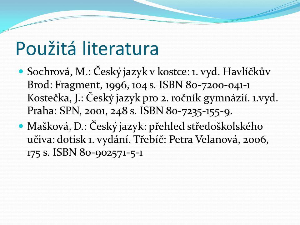 Použitá literatura Sochrová, M.: Český jazyk v kostce: 1. vyd. Havlíčkův Brod: Fragment, 1996, 104 s. ISBN 80-7200-041-1 Kostečka, J.: Český jazyk pro