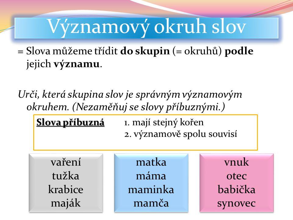 Významový okruh slov = Slova můžeme třídit do skupin (= okruhů) podle jejich významu. Urči, která skupina slov je správným významovým okruhem. (Nezamě