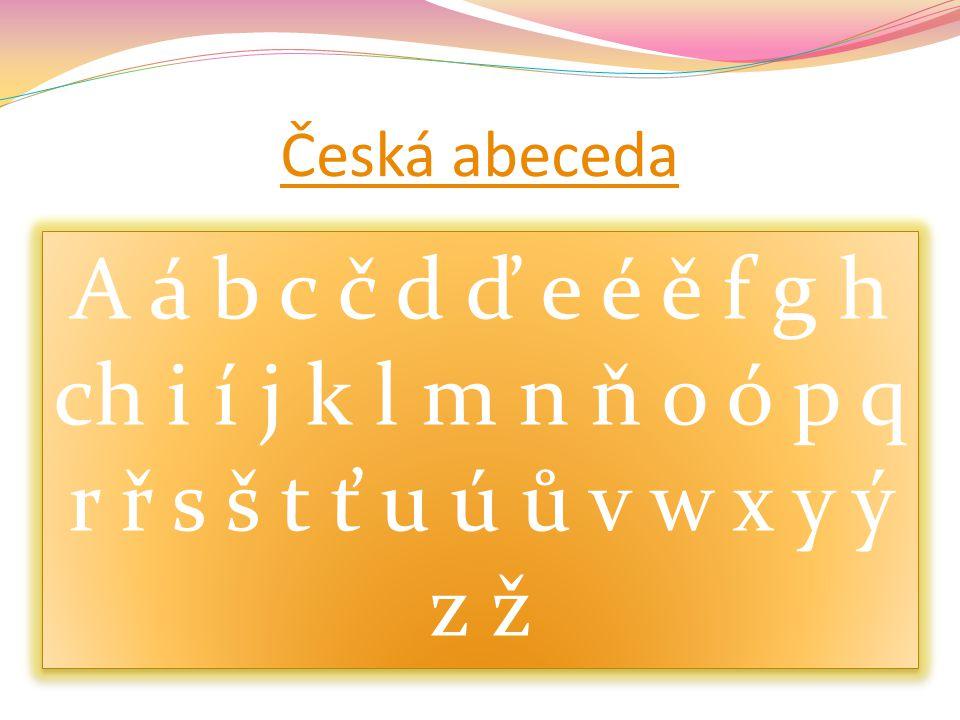 Česká abeceda A á b c č d ď e é ě f g h ch i í j k l m n ň o ó p q r ř s š t ť u ú ů v w x y ý z ž