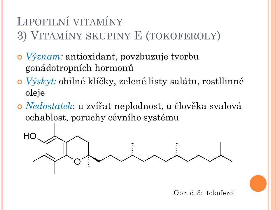 L IPOFILNÍ VITAMÍNY 3) V ITAMÍNY SKUPINY E ( TOKOFEROLY ) Význam: antioxidant, povzbuzuje tvorbu gonádotropních hormonů Výskyt: obilné klíčky, zelené