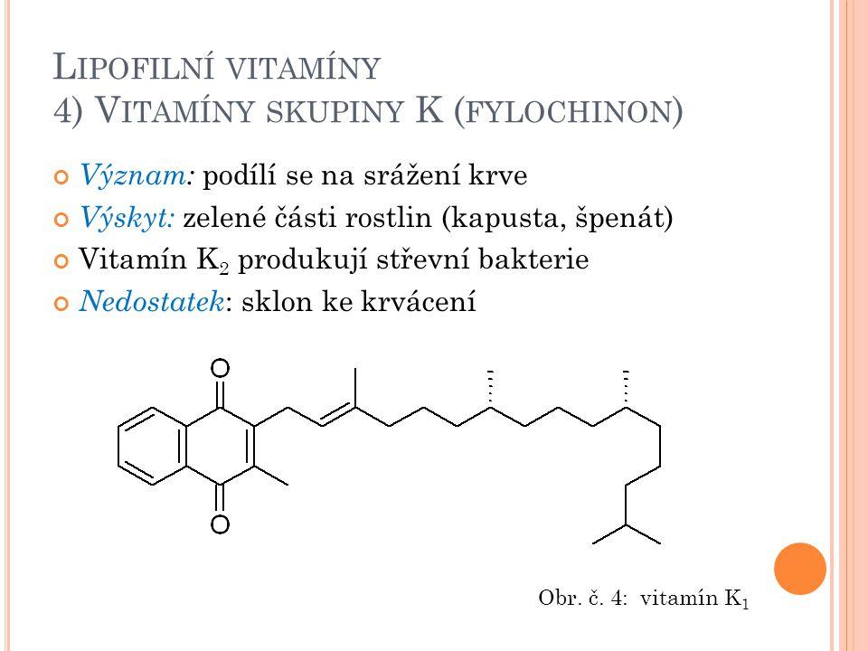 L IPOFILNÍ VITAMÍNY 4) V ITAMÍNY SKUPINY K ( FYLOCHINON ) Význam: podílí se na srážení krve Výskyt: zelené části rostlin (kapusta, špenát) Vitamín K 2