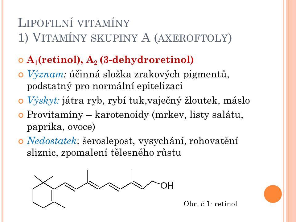 L IPOFILNÍ VITAMÍNY 1) V ITAMÍNY SKUPINY A ( AXEROFTOLY ) A 1 (retinol), A 2 (3-dehydroretinol) Význam: účinná složka zrakových pigmentů, podstatný pr