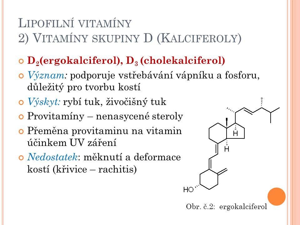 L IPOFILNÍ VITAMÍNY 2) V ITAMÍNY SKUPINY D (K ALCIFEROLY ) D 2 (ergokalciferol), D 3 (cholekalciferol) Význam: podporuje vstřebávání vápníku a fosforu