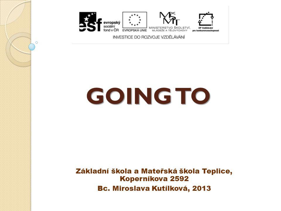 GOING TO Základní škola a Mateřská škola Teplice, Koperníkova 2592 Bc. Miroslava Kutílková, 2013