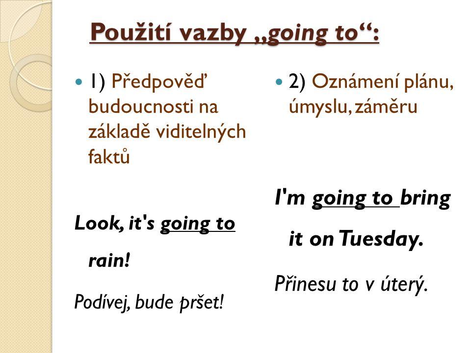 """Použití vazby """"going to : 1) Předpověď budoucnosti na základě viditelných faktů Look, it s going to rain."""