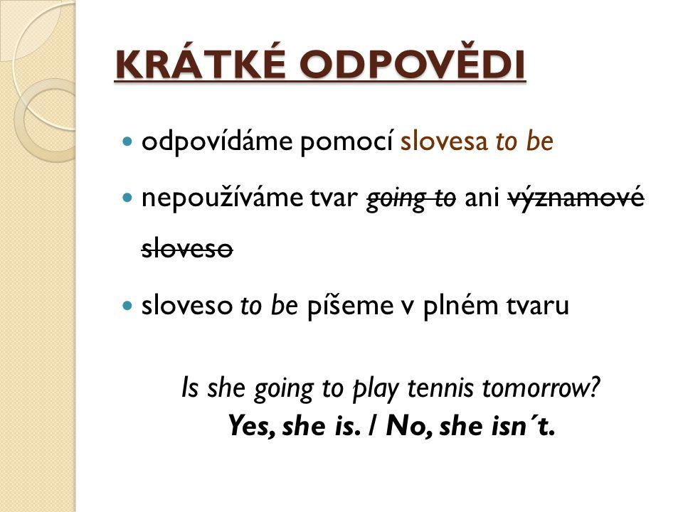 KRÁTKÉ ODPOVĚDI odpovídáme pomocí slovesa to be nepoužíváme tvar going to ani významové sloveso sloveso to be píšeme v plném tvaru Is she going to play tennis tomorrow.