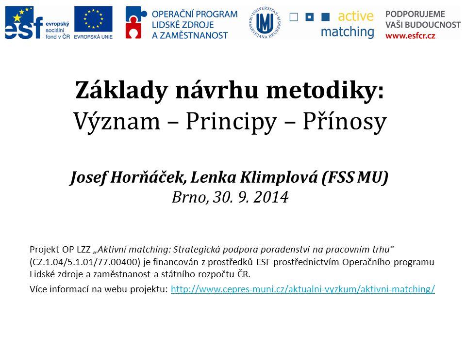 """Základy návrhu metodiky: Význam – Principy – Přínosy Josef Horňáček, Lenka Klimplová (FSS MU) Brno, 30. 9. 2014 Projekt OP LZZ """"Aktivní matching: Stra"""