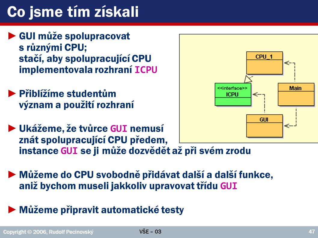 VŠE – 03 Copyright © 2006, Rudolf Pecinovský 47 Co jsme tím získali ►GUI může spolupracovat s různými CPU; stačí, aby spolupracující CPU implementovala rozhraní ICPU ►Přiblížíme studentům význam a použití rozhraní ►Ukážeme, že tvůrce GUI nemusí znát spolupracující CPU předem, instance GUI se ji může dozvědět až při svém zrodu ►Můžeme do CPU svobodně přidávat další a další funkce, aniž bychom museli jakkoliv upravovat třídu GUI ►Můžeme připravit automatické testy