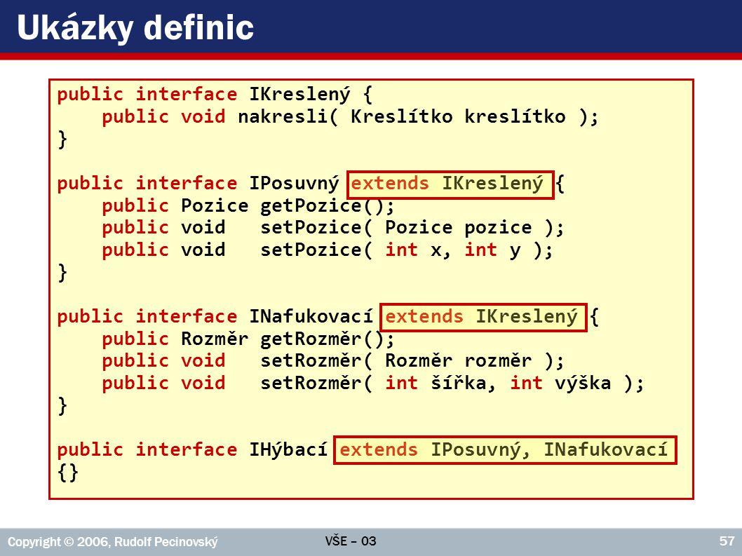 VŠE – 03 Copyright © 2006, Rudolf Pecinovský 57 Ukázky definic public interface IKreslený { public void nakresli( Kreslítko kreslítko ); } public interface IPosuvný extends IKreslený { public Pozice getPozice(); public void setPozice( Pozice pozice ); public void setPozice( int x, int y ); } public interface INafukovací extends IKreslený { public Rozměr getRozměr(); public void setRozměr( Rozměr rozměr ); public void setRozměr( int šířka, int výška ); } public interface IHýbací extends IPosuvný, INafukovací {}