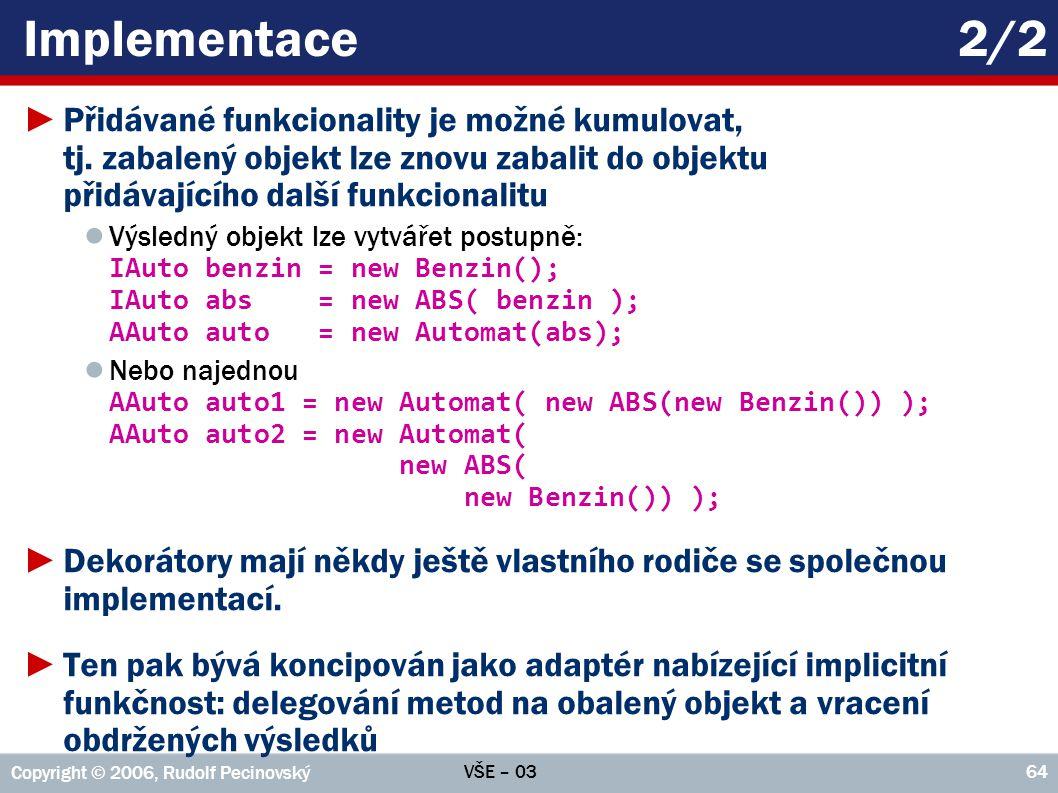 VŠE – 03 Copyright © 2006, Rudolf Pecinovský 64 Implementace2/2 ►Přidávané funkcionality je možné kumulovat, tj.