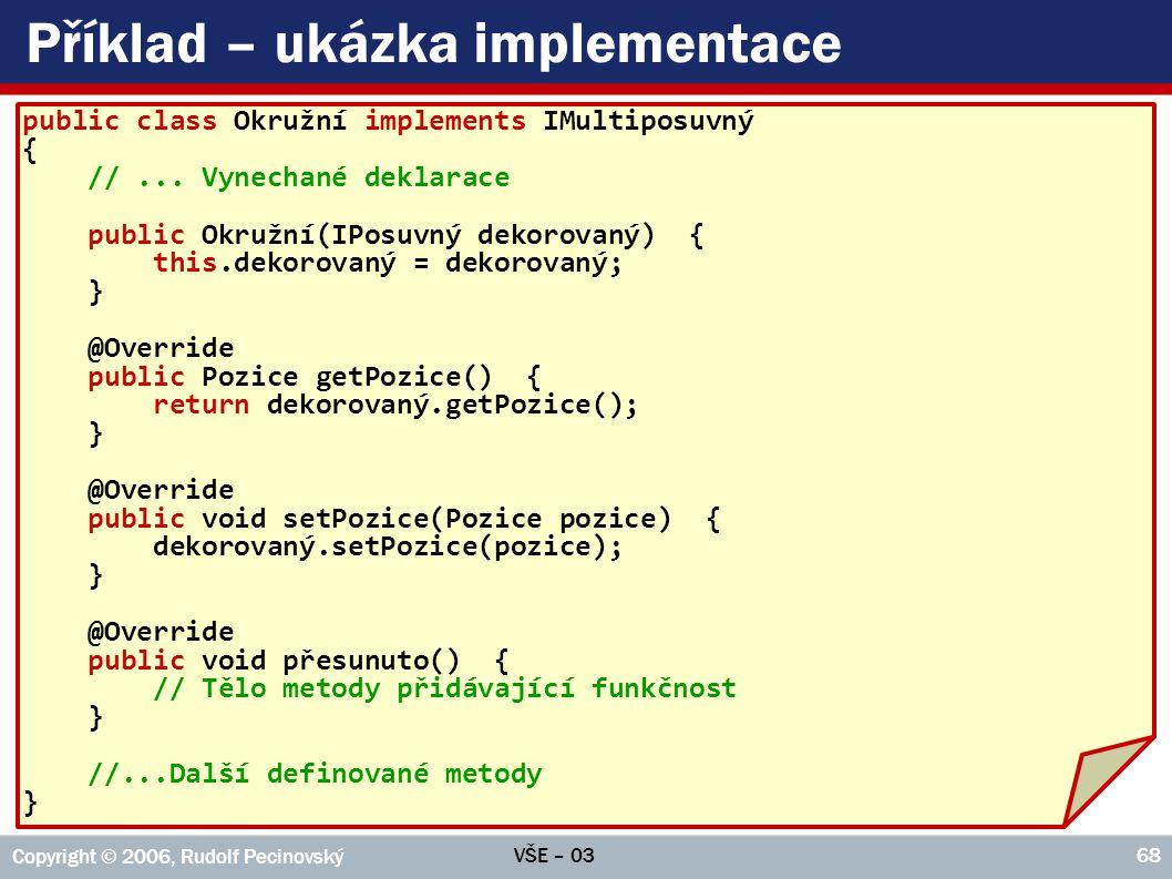 VŠE – 03 Copyright © 2006, Rudolf Pecinovský 68 Příklad – ukázka implementace public class Okružní implements IMultiposuvný { //...