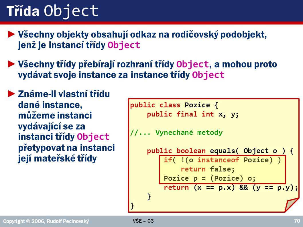 VŠE – 03 Copyright © 2006, Rudolf Pecinovský 70 Třída Object ►Všechny objekty obsahují odkaz na rodičovský podobjekt, jenž je instancí třídy Object ►Všechny třídy přebírají rozhraní třídy Object, a mohou proto vydávat svoje instance za instance třídy Object ►Známe-li vlastní třídu dané instance, můžeme instanci vydávající se za instanci třídy Object přetypovat na instanci její mateřské třídy public class Pozice { public final int x, y; //...