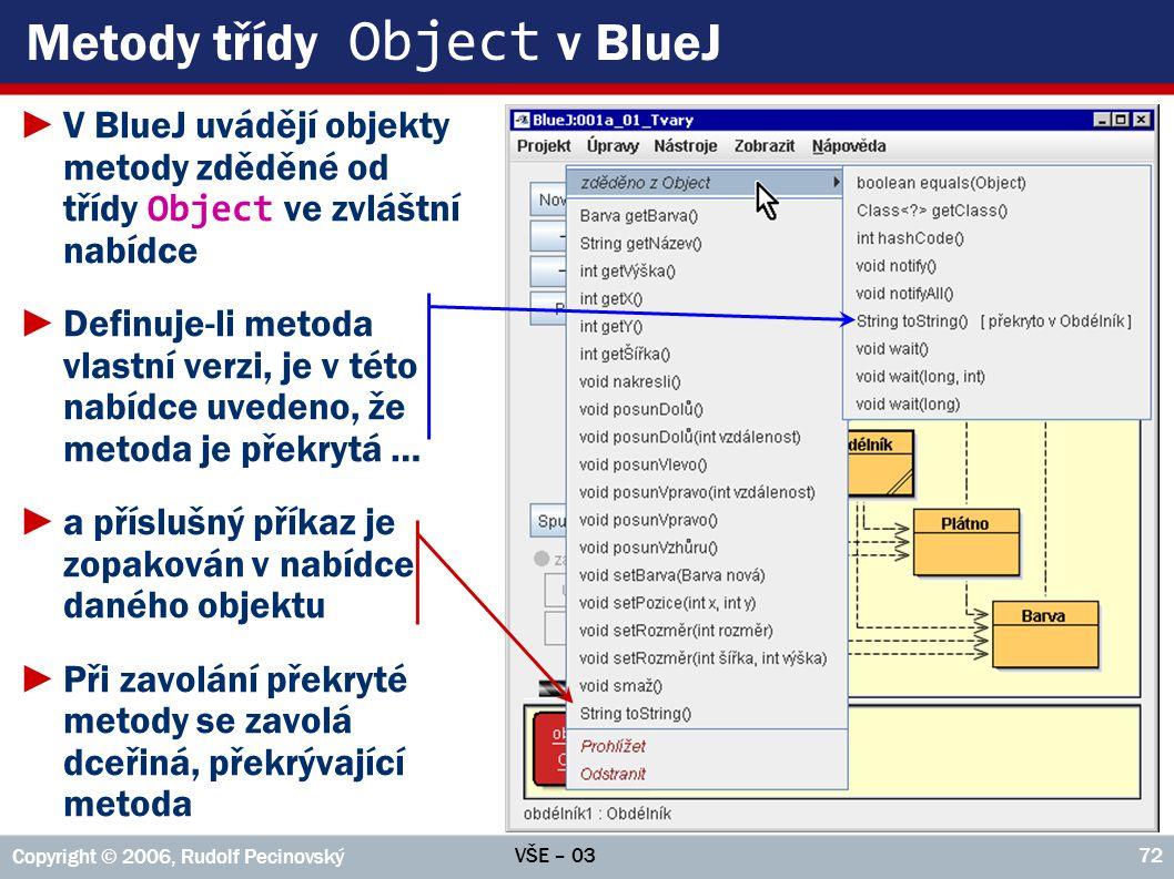 VŠE – 03 Copyright © 2006, Rudolf Pecinovský 72 Metody třídy Object v BlueJ ►V BlueJ uvádějí objekty metody zděděné od třídy Object ve zvláštní nabídce ►Definuje-li metoda vlastní verzi, je v této nabídce uvedeno, že metoda je překrytá … ►a příslušný příkaz je zopakován v nabídce daného objektu ►Při zavolání překryté metody se zavolá dceřiná, překrývající metoda