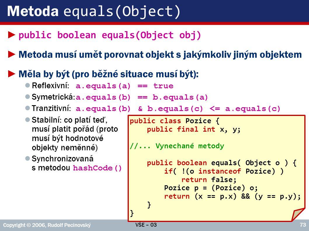 VŠE – 03 Copyright © 2006, Rudolf Pecinovský 73 Metoda equals(Object) ► public boolean equals(Object obj) ►Metoda musí umět porovnat objekt s jakýmkoliv jiným objektem ►Měla by být (pro běžné situace musí být): ● Reflexivní: a.equals(a) == true ● Symetrická: a.equals(b) == b.equals(a) ● Tranzitivní: a.equals(b) & b.equals(c) <= a.equals(c) ● Stabilní: co platí teď, musí platit pořád (proto musí být hodnotové objekty neměnné) ● Synchronizovaná s metodou hashCode() public class Pozice { public final int x, y; //...