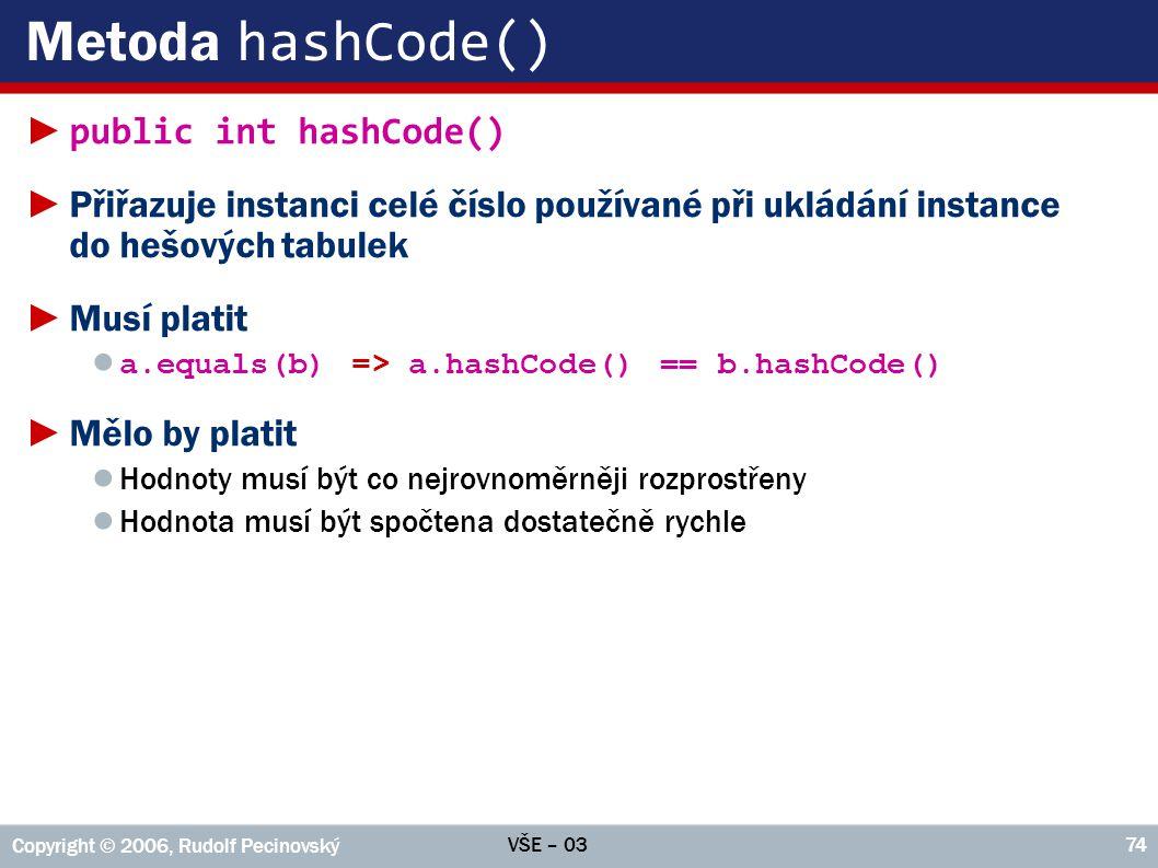 VŠE – 03 Copyright © 2006, Rudolf Pecinovský 74 Metoda hashCode() ► public int hashCode() ►Přiřazuje instanci celé číslo používané při ukládání instance do hešových tabulek ►Musí platit ● a.equals(b) => a.hashCode() == b.hashCode() ►Mělo by platit ● Hodnoty musí být co nejrovnoměrněji rozprostřeny ● Hodnota musí být spočtena dostatečně rychle