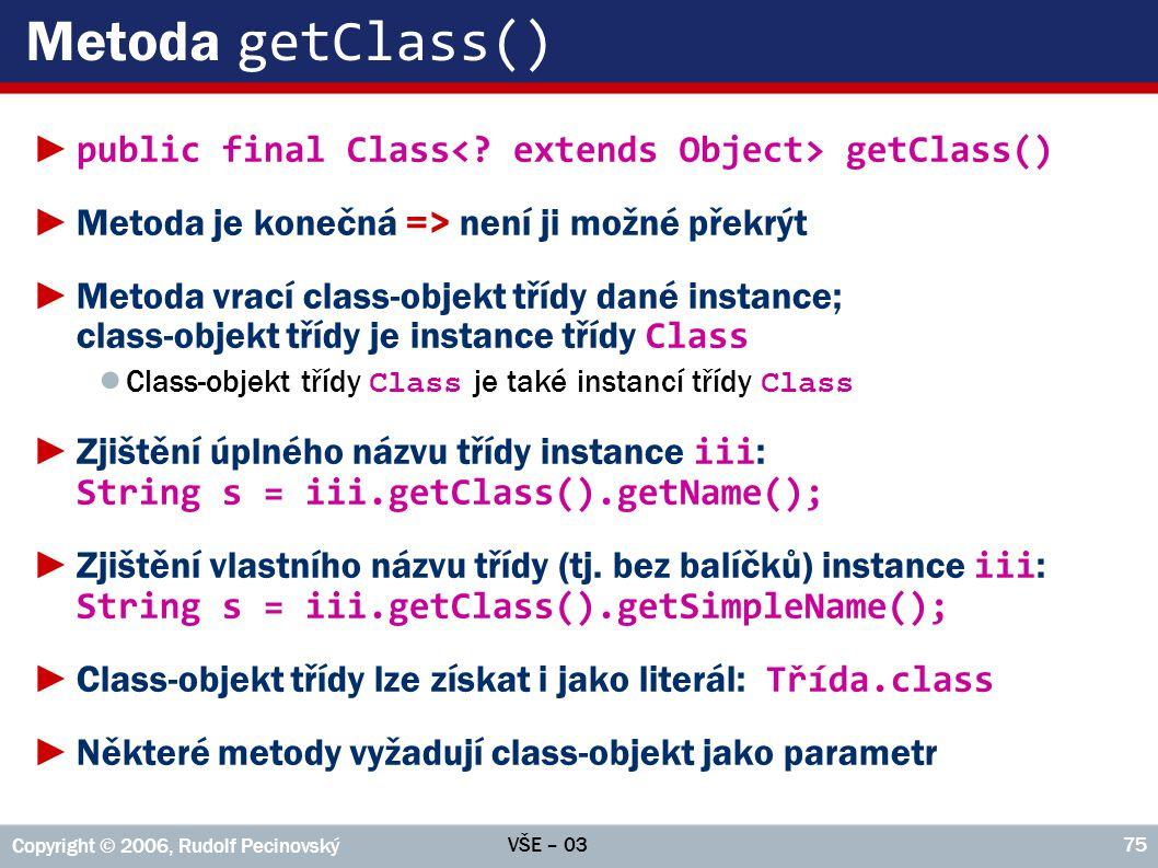 VŠE – 03 Copyright © 2006, Rudolf Pecinovský 75 Metoda getClass() ► public final Class getClass() ►Metoda je konečná => není ji možné překrýt ►Metoda vrací class-objekt třídy dané instance; class-objekt třídy je instance třídy Class ● Class-objekt třídy Class je také instancí třídy Class ►Zjištění úplného názvu třídy instance iii : String s = iii.getClass().getName(); ►Zjištění vlastního názvu třídy (tj.