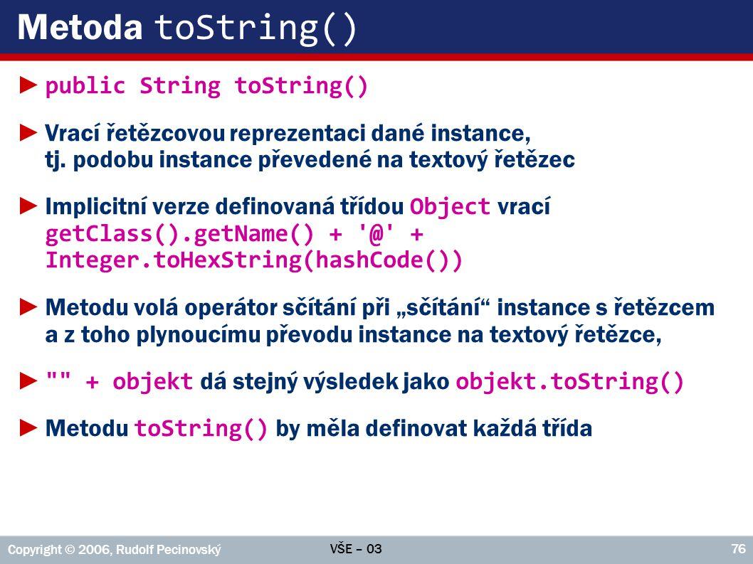 VŠE – 03 Copyright © 2006, Rudolf Pecinovský 76 Metoda toString() ► public String toString() ►Vrací řetězcovou reprezentaci dané instance, tj.