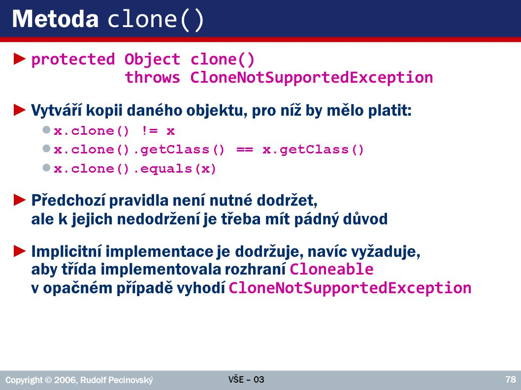 VŠE – 03 Copyright © 2006, Rudolf Pecinovský 78 Metoda clone() ► protected Object clone() throws CloneNotSupportedException ►Vytváří kopii daného objektu, pro níž by mělo platit: ● x.clone() != x ● x.clone().getClass() == x.getClass() ● x.clone().equals(x) ►Předchozí pravidla není nutné dodržet, ale k jejich nedodržení je třeba mít pádný důvod ►Implicitní implementace je dodržuje, navíc vyžaduje, aby třída implementovala rozhraní Cloneable v opačném případě vyhodí CloneNotSupportedException