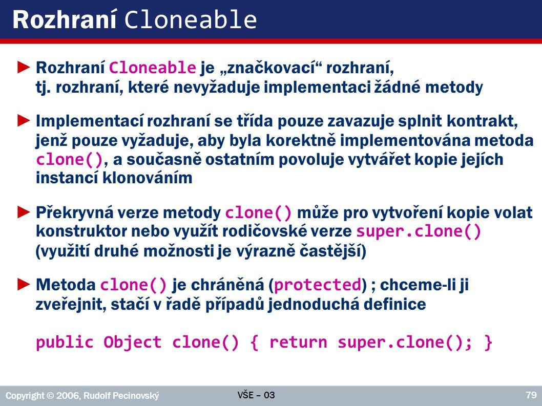 """VŠE – 03 Copyright © 2006, Rudolf Pecinovský 79 Rozhraní Cloneable ►Rozhraní Cloneable je """"značkovací rozhraní, tj."""