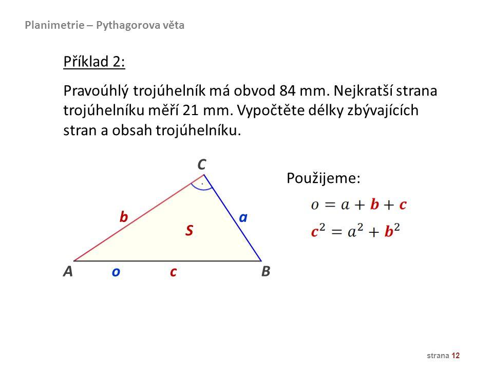 strana 12 Planimetrie – Pythagorova věta Příklad 2: Pravoúhlý trojúhelník má obvod 84 mm. Nejkratší strana trojúhelníku měří 21 mm. Vypočtěte délky zb
