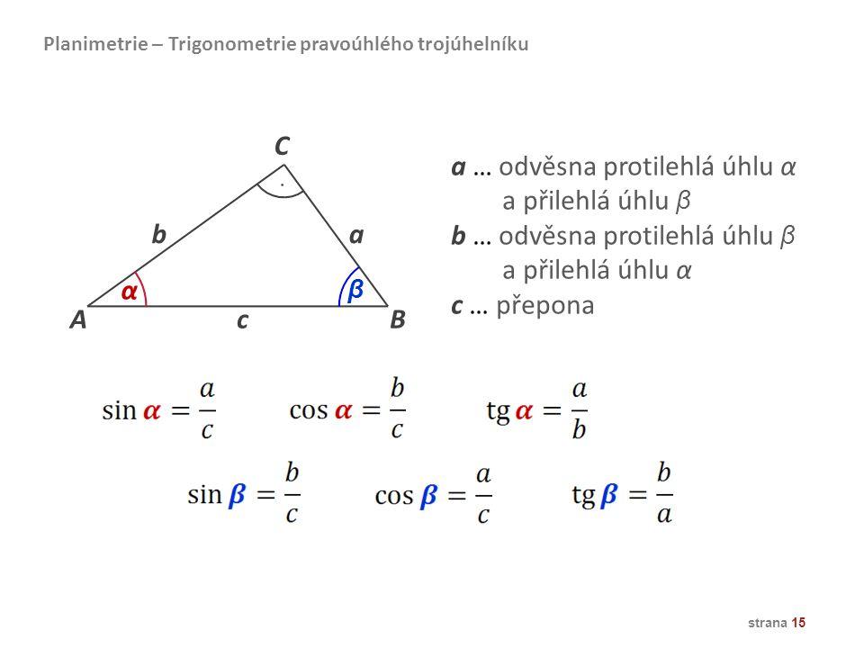 strana 15 AB ba C α β c a … odvěsna protilehlá úhlu α a přilehlá úhlu β b … odvěsna protilehlá úhlu β a přilehlá úhlu α c … přepona Planimetrie – Trig