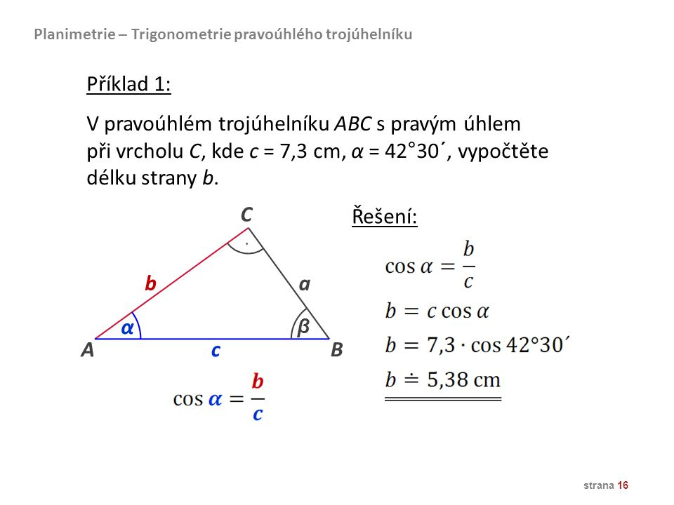strana 16 Planimetrie – Trigonometrie pravoúhlého trojúhelníku V pravoúhlém trojúhelníku ABC s pravým úhlem při vrcholu C, kde c = 7,3 cm, α = 42°30´,