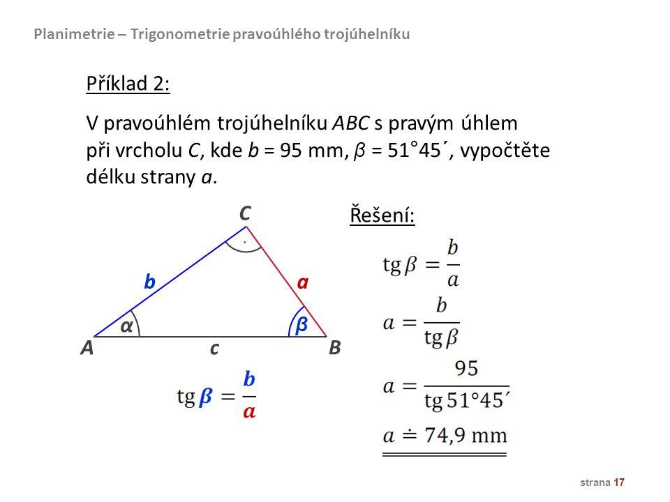 strana 17 Planimetrie – Trigonometrie pravoúhlého trojúhelníku V pravoúhlém trojúhelníku ABC s pravým úhlem při vrcholu C, kde b = 95 mm, β = 51°45´,
