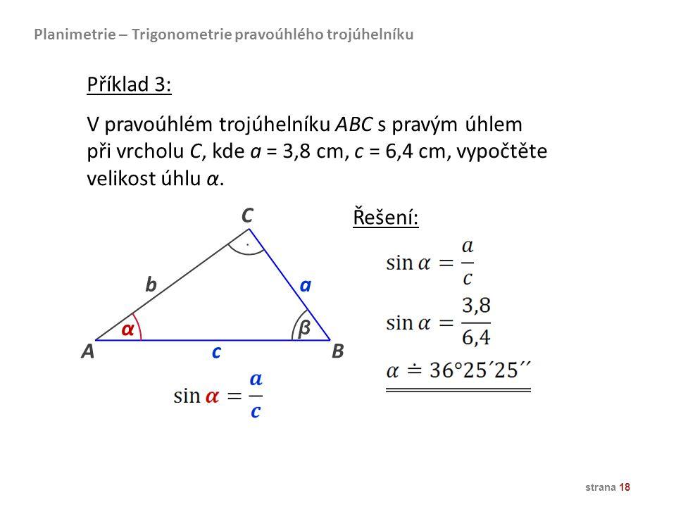 strana 18 Planimetrie – Trigonometrie pravoúhlého trojúhelníku V pravoúhlém trojúhelníku ABC s pravým úhlem při vrcholu C, kde a = 3,8 cm, c = 6,4 cm,