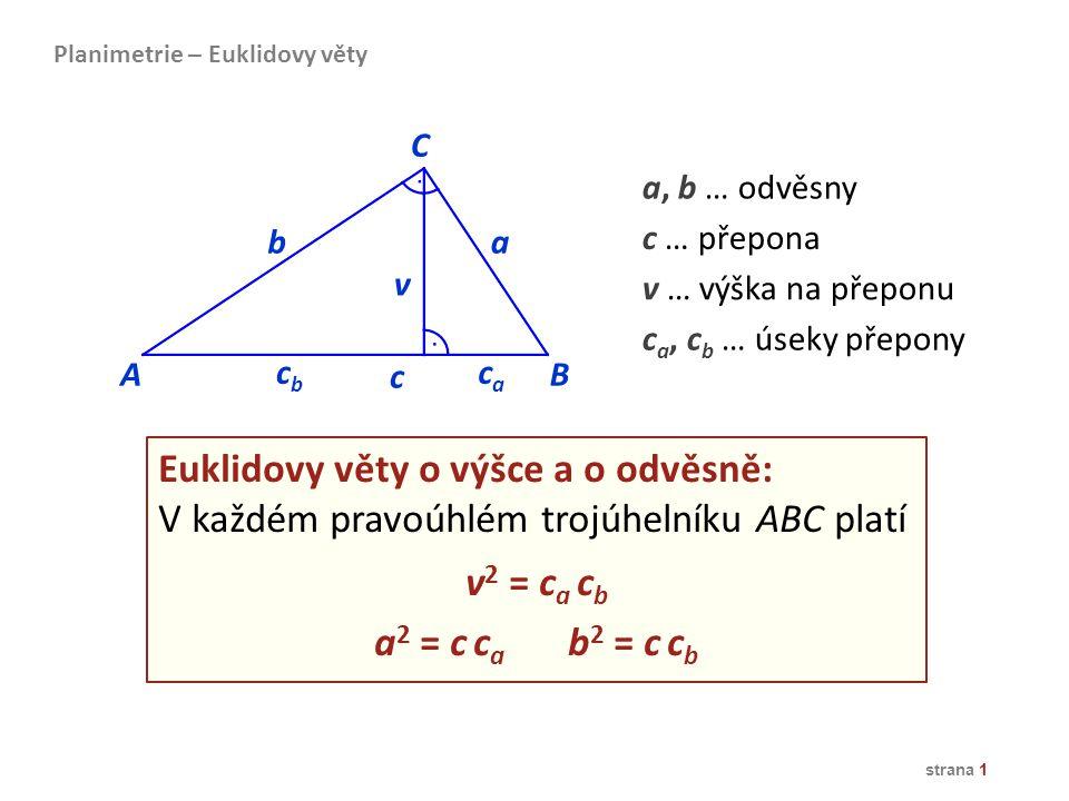 strana 1 Euklidovy věty o výšce a o odvěsně: V každém pravoúhlém trojúhelníku ABC platí v 2 = c a c b a 2 = c c a b 2 = c c b AB ba caca v cbcb C c a,