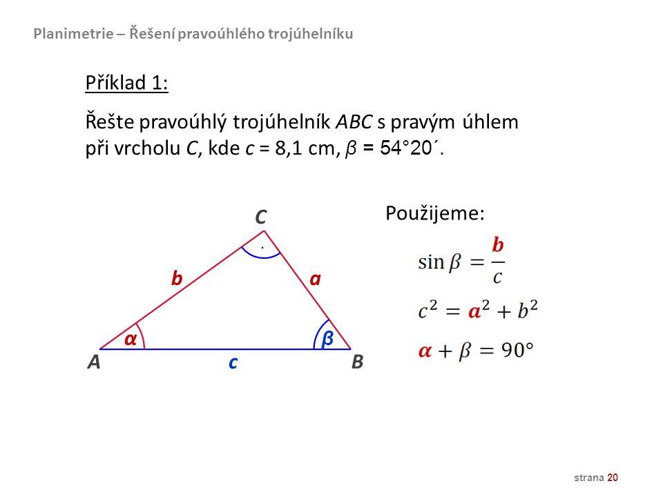 strana 20 Řešte pravoúhlý trojúhelník ABC s pravým úhlem při vrcholu C, kde c = 8,1 cm, β = 54°20´. AB ba C α β c Použijeme: Planimetrie – Řešení prav