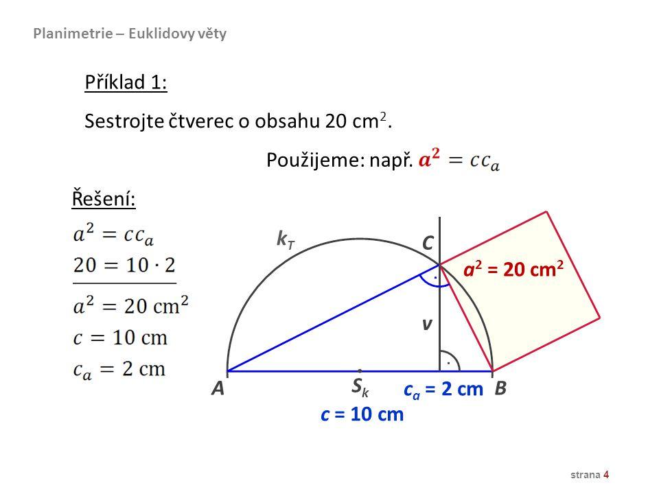 strana 4 Sestrojte čtverec o obsahu 20 cm 2. Použijeme: např. Příklad 1: Planimetrie – Euklidovy věty Řešení: AB kTkT a 2 = 20 cm 2 c a = 2 cm C c = 1