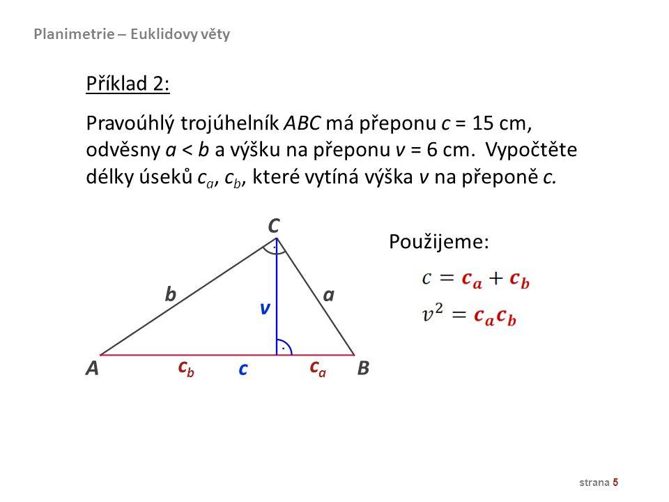 strana 5 Pravoúhlý trojúhelník ABC má přeponu c = 15 cm, odvěsny a < b a výšku na přeponu v = 6 cm. Vypočtěte délky úseků c a, c b, které vytíná výška