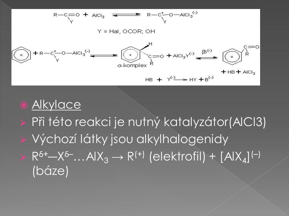  Alkylace  Při této reakci je nutný katalyzátor(AlCl3)  Výchozí látky jsou alkylhalogenidy  R δ+ ―X δ– …AlX 3 → R (+) (elektrofil) + [AlX 4 ] (–) (báze)