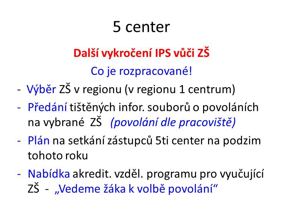 5 center Další vykročení IPS vůči ZŠ Co je rozpracované! - Výběr ZŠ v regionu (v regionu 1 centrum) -Předání tištěných infor. souborů o povoláních na